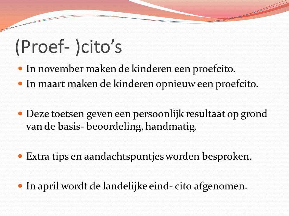 (Proef- )cito's In november maken de kinderen een proefcito. In maart maken de kinderen opnieuw een proefcito. Deze toetsen geven een persoonlijk resu