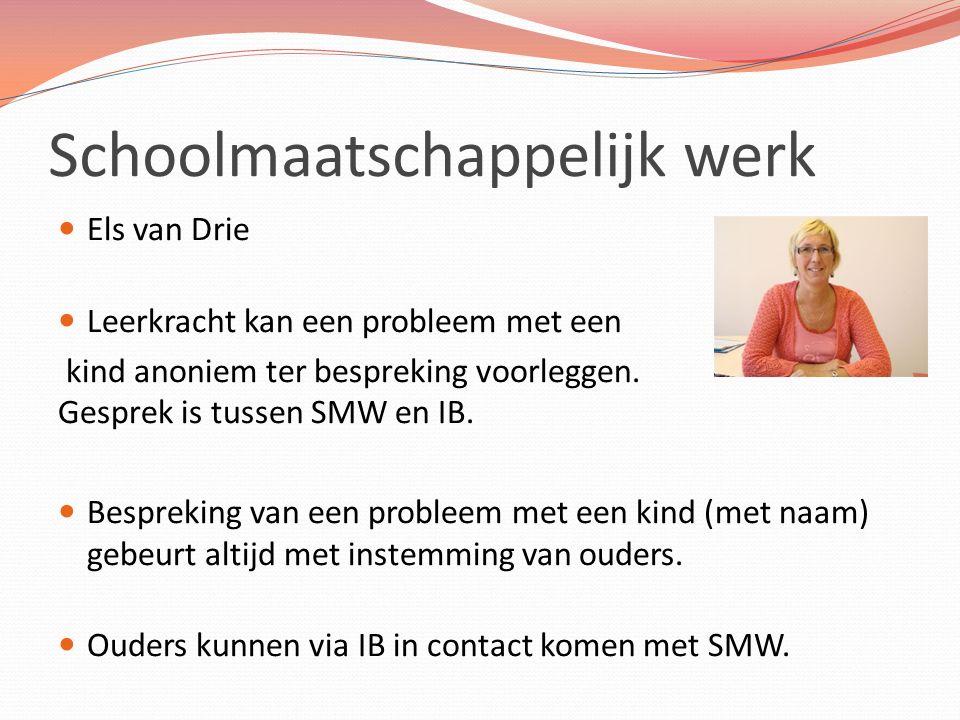 Schoolmaatschappelijk werk Els van Drie Leerkracht kan een probleem met een kind anoniem ter bespreking voorleggen. Gesprek is tussen SMW en IB. Bespr