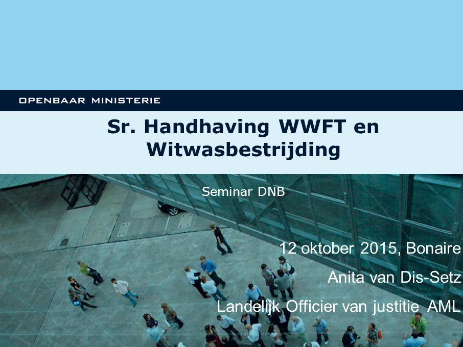 FUNCTIONEEL PARKET Sr. Handhaving WWFT en Witwasbestrijding 12 oktober 2015, Bonaire Anita van Dis-Setz Landelijk Officier van justitie AML Seminar DN