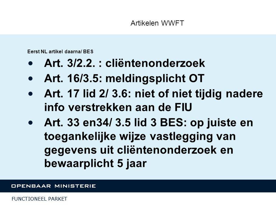 FUNCTIONEEL PARKET Artikelen WWFT Eerst NL artikel daarna/ BES Art. 3/2.2. : cliëntenonderzoek Art. 16/3.5: meldingsplicht OT Art. 17 lid 2/ 3.6: niet