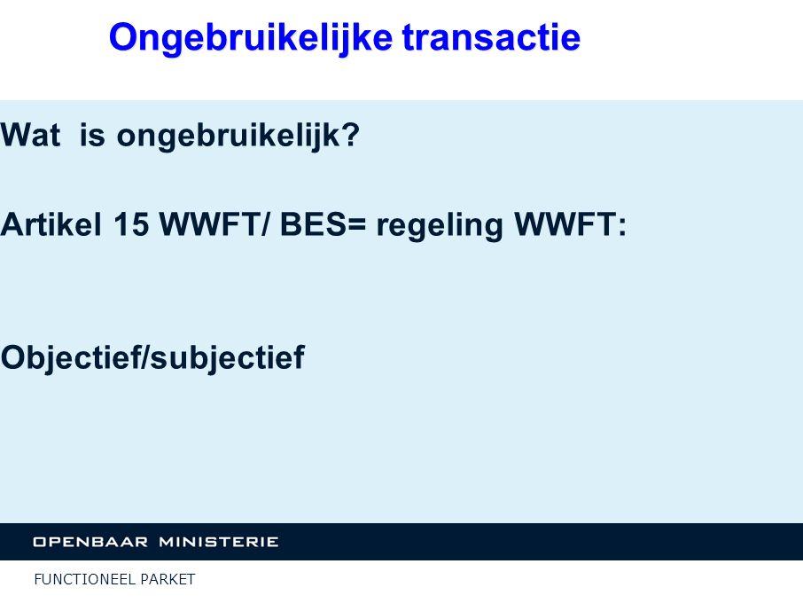 FUNCTIONEEL PARKET Ongebruikelijke transactie Wat is ongebruikelijk? Artikel 15 WWFT/ BES= regeling WWFT: Objectief/subjectief