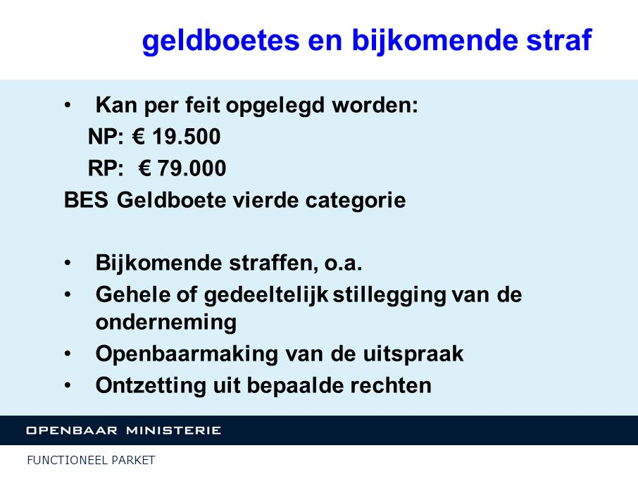 FUNCTIONEEL PARKET geldboetes en bijkomende straf Kan per feit opgelegd worden: NP: € 19.500 RP: € 79.000 BES Geldboete vierde categorie Bijkomende st