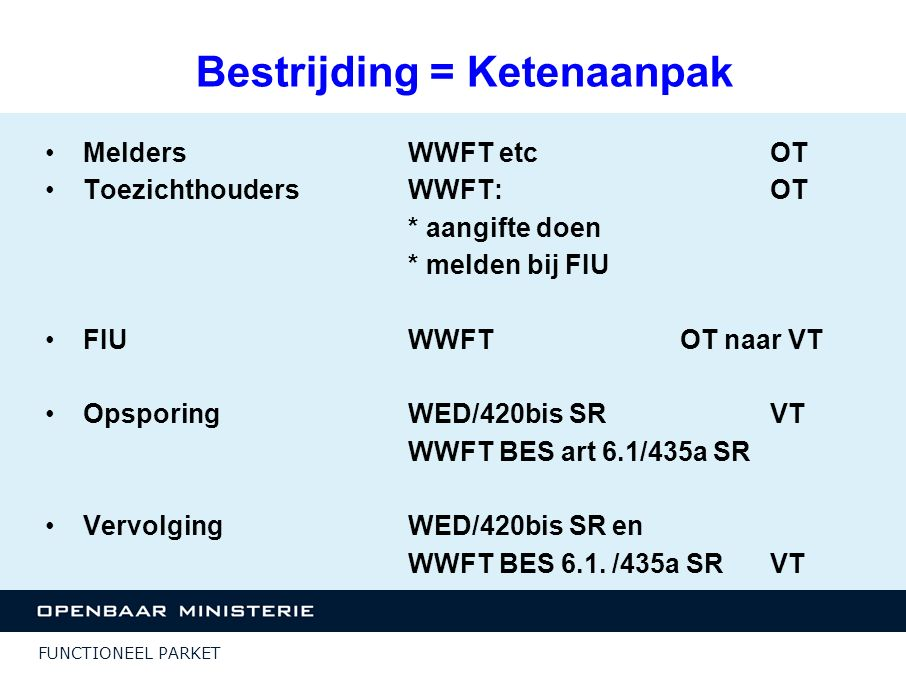 FUNCTIONEEL PARKET Bestrijding = Ketenaanpak Melders WWFT etcOT ToezichthoudersWWFT: OT * aangifte doen * melden bij FIU FIUWWFTOT naar VT OpsporingWE