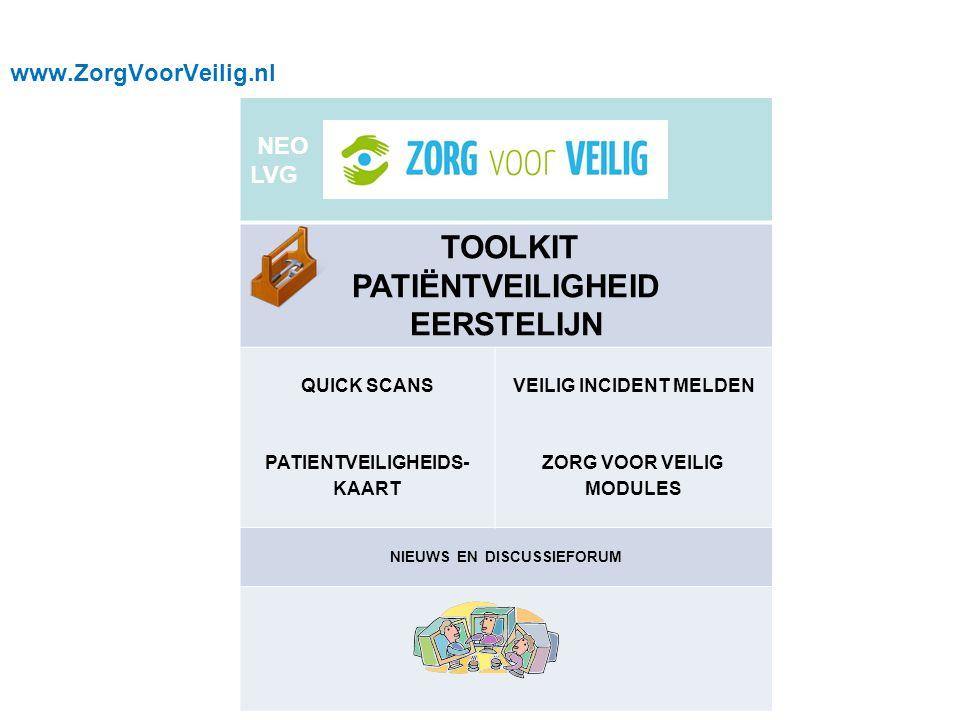 www.ZorgVoorVeilig.nl NEO LVG TOOLKIT PATIËNTVEILIGHEID EERSTELIJN QUICK SCANS PATIENTVEILIGHEIDS- KAART VEILIG INCIDENT MELDEN ZORG VOOR VEILIG MODULES NIEUWS EN DISCUSSIEFORUM