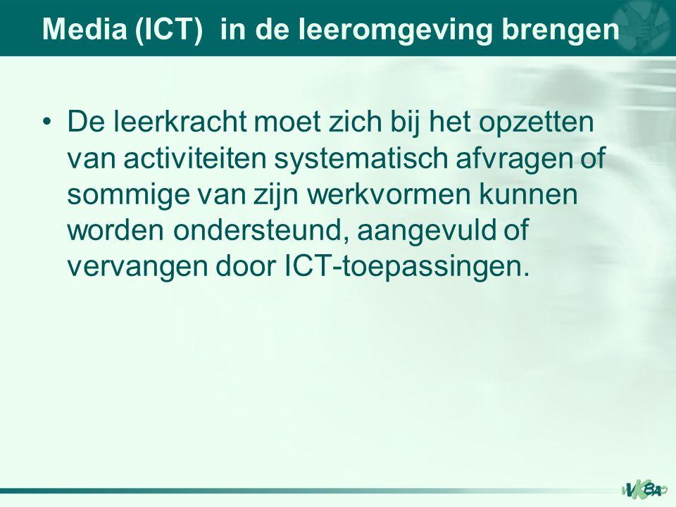 Media (ICT) in de leeromgeving brengen De leerkracht moet zich bij het opzetten van activiteiten systematisch afvragen of sommige van zijn werkvormen kunnen worden ondersteund, aangevuld of vervangen door ICT-toepassingen.