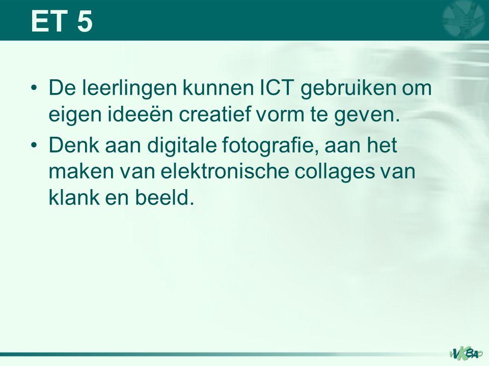 ET 5 De leerlingen kunnen ICT gebruiken om eigen ideeën creatief vorm te geven.