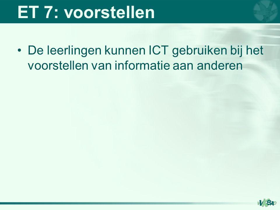 ET 7: voorstellen De leerlingen kunnen ICT gebruiken bij het voorstellen van informatie aan anderen