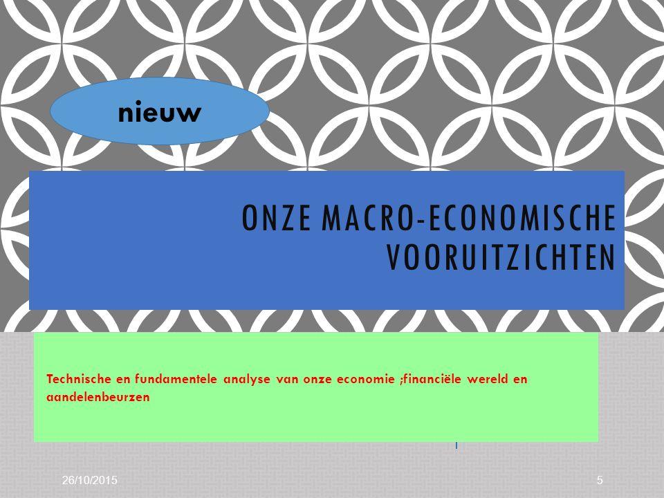 ONZE MACRO-ECONOMISCHE VOORUITZICHTEN Technische en fundamentele analyse van onze economie ;financiële wereld en aandelenbeurzen 26/10/20155 nieuw