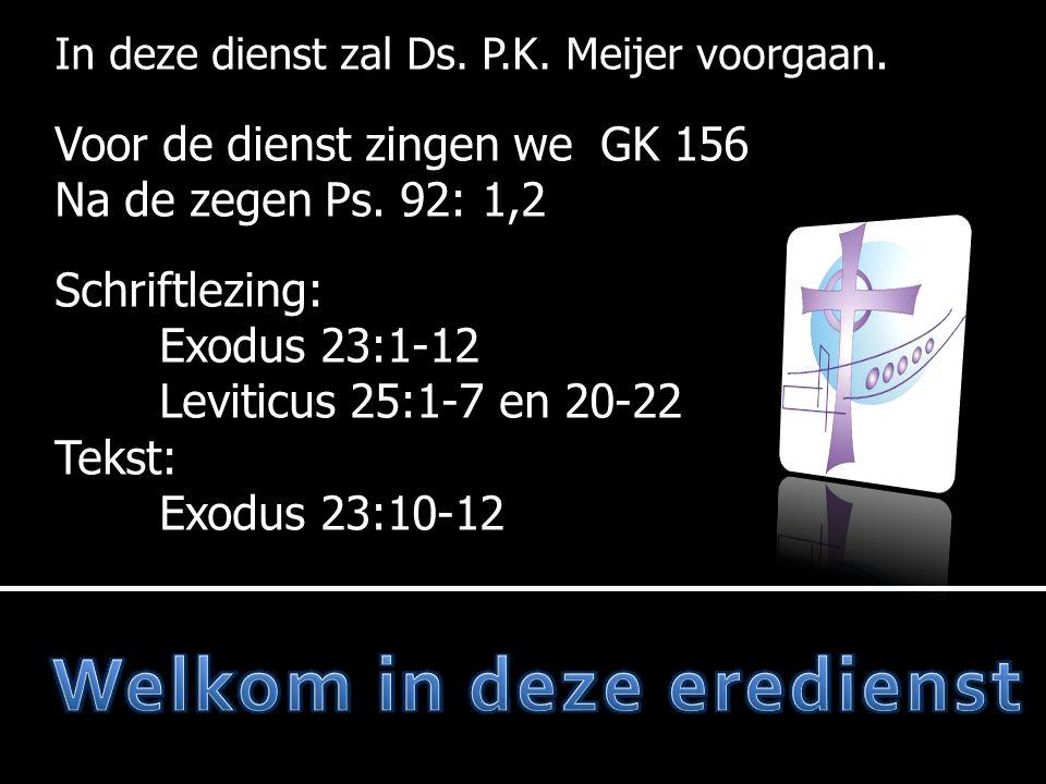 In deze dienst zal Ds. P.K. Meijer voorgaan. Voor de dienst zingen we GK 156 Na de zegen Ps. 92: 1,2 Schriftlezing: Exodus 23:1-12 Leviticus 25:1-7 en