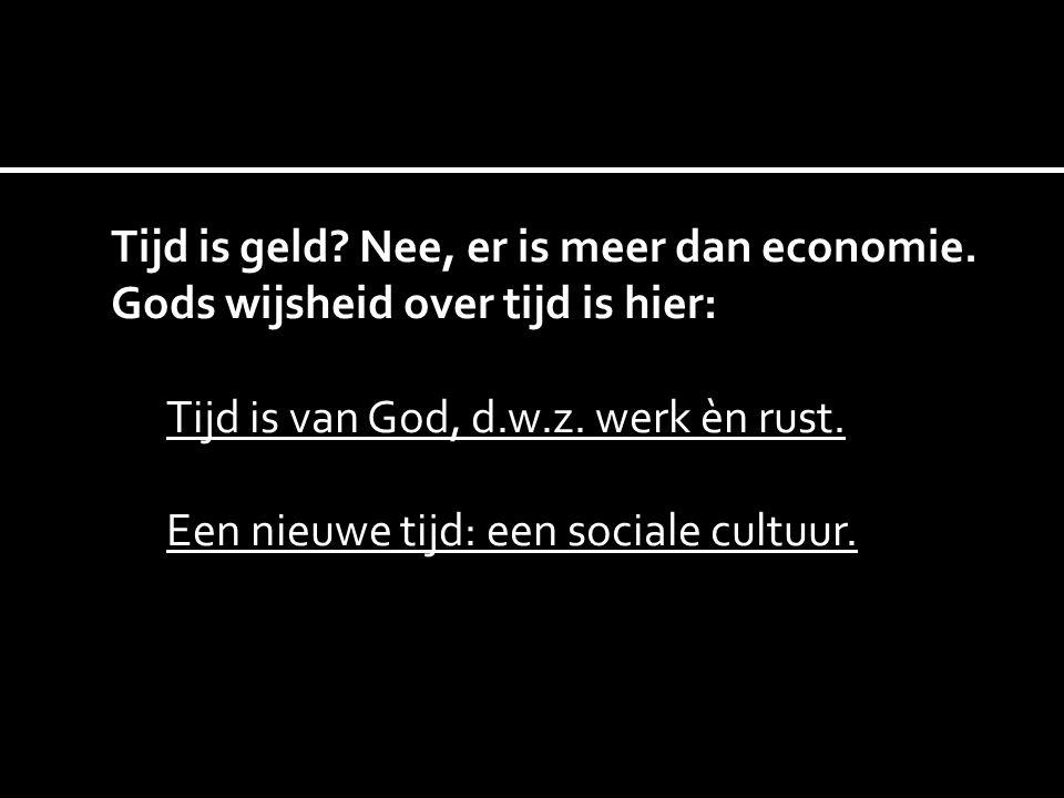 Tijd is geld? Nee, er is meer dan economie. Gods wijsheid over tijd is hier: Tijd is van God, d.w.z. werk èn rust. Een nieuwe tijd: een sociale cultuu
