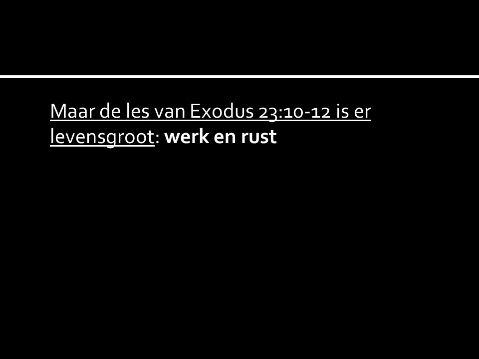 Maar de les van Exodus 23:10-12 is er levensgroot: werk en rust