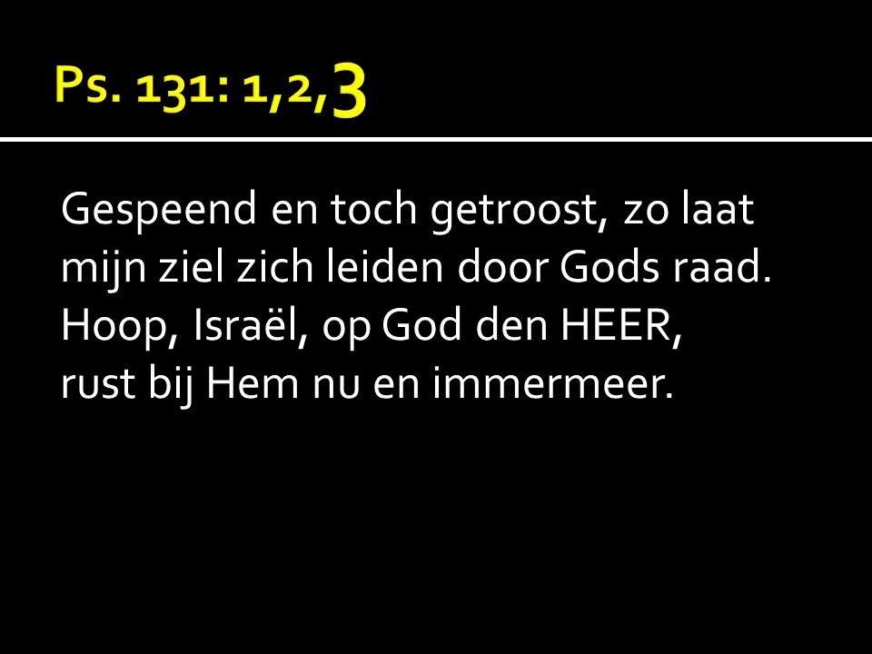 Gespeend en toch getroost, zo laat mijn ziel zich leiden door Gods raad. Hoop, Israël, op God den HEER, rust bij Hem nu en immermeer.