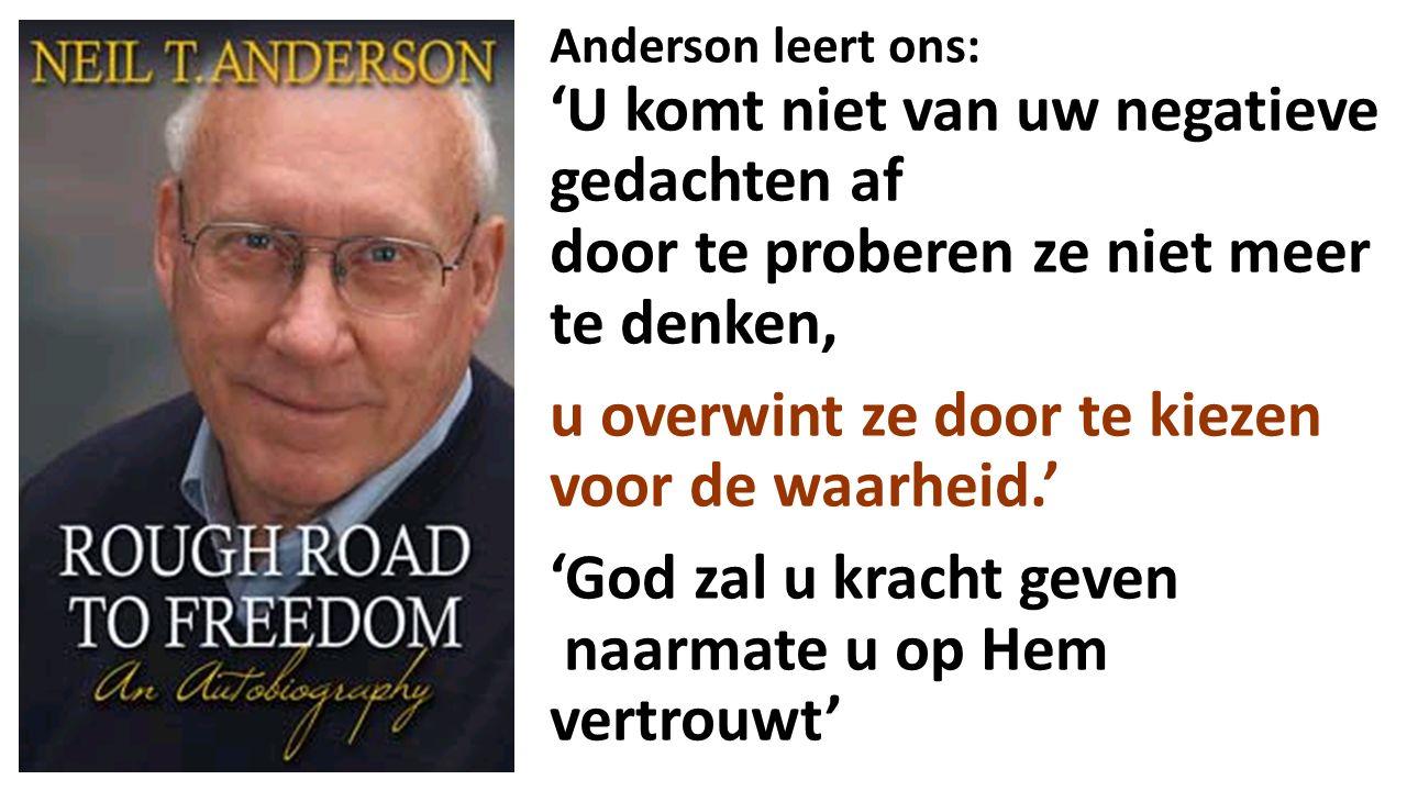 Anderson leert ons: 'U komt niet van uw negatieve gedachten af door te proberen ze niet meer te denken, u overwint ze door te kiezen voor de waarheid.' 'God zal u kracht geven naarmate u op Hem vertrouwt'