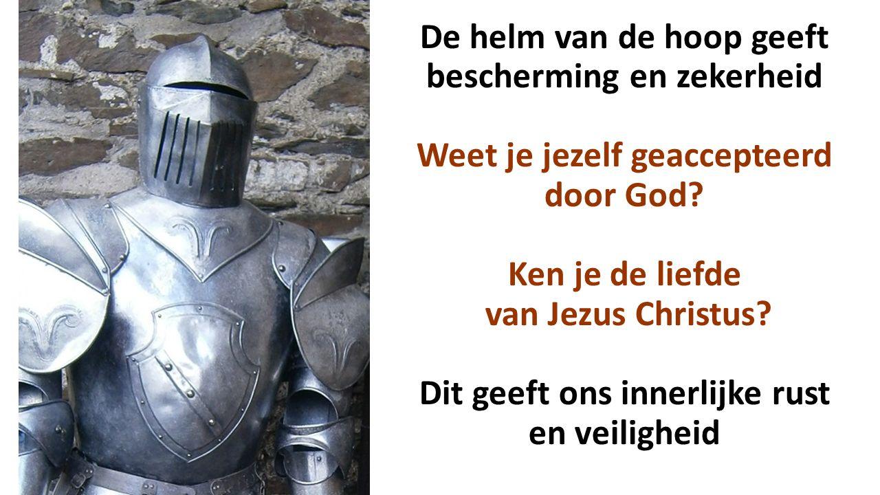 De helm van de hoop geeft bescherming en zekerheid Weet je jezelf geaccepteerd door God? Ken je de liefde van Jezus Christus? Dit geeft ons innerlijke