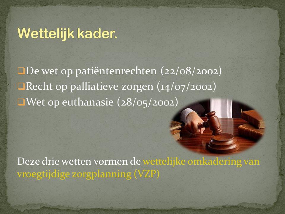  De wet op patiëntenrechten (22/08/2002)  Recht op palliatieve zorgen (14/07/2002)  Wet op euthanasie (28/05/2002) Deze drie wetten vormen de wette