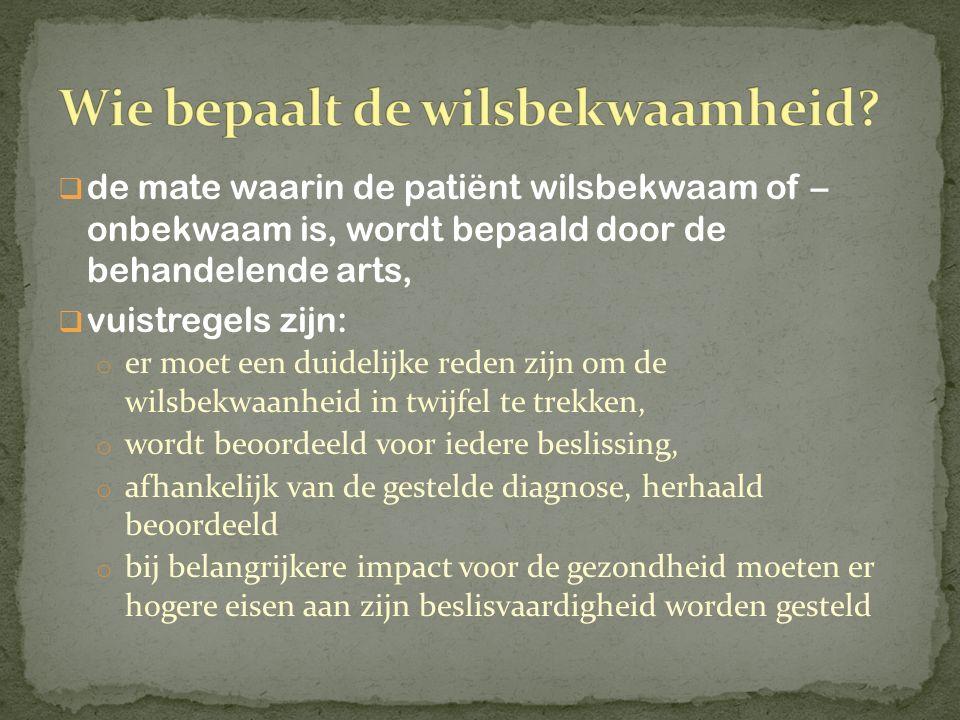  de mate waarin de patiënt wilsbekwaam of – onbekwaam is, wordt bepaald door de behandelende arts,  vuistregels zijn: o er moet een duidelijke reden