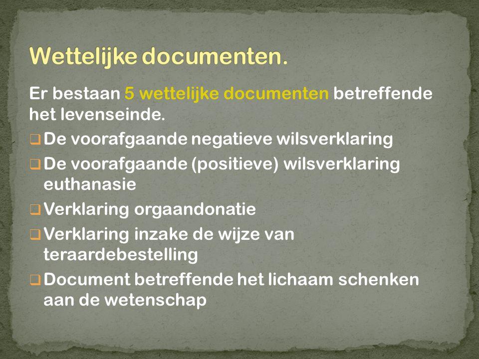 Er bestaan 5 wettelijke documenten betreffende het levenseinde.  De voorafgaande negatieve wilsverklaring  De voorafgaande (positieve) wilsverklarin