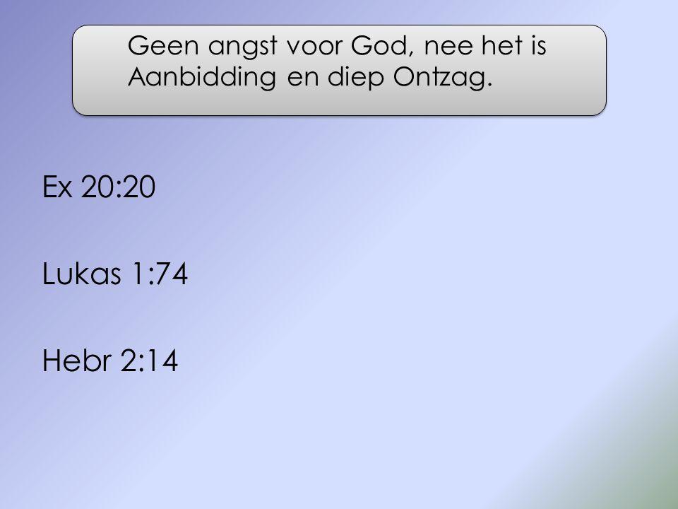 Ex 20:20 Lukas 1:74 Hebr 2:14 Geen angst voor God, nee het is Aanbidding en diep Ontzag.