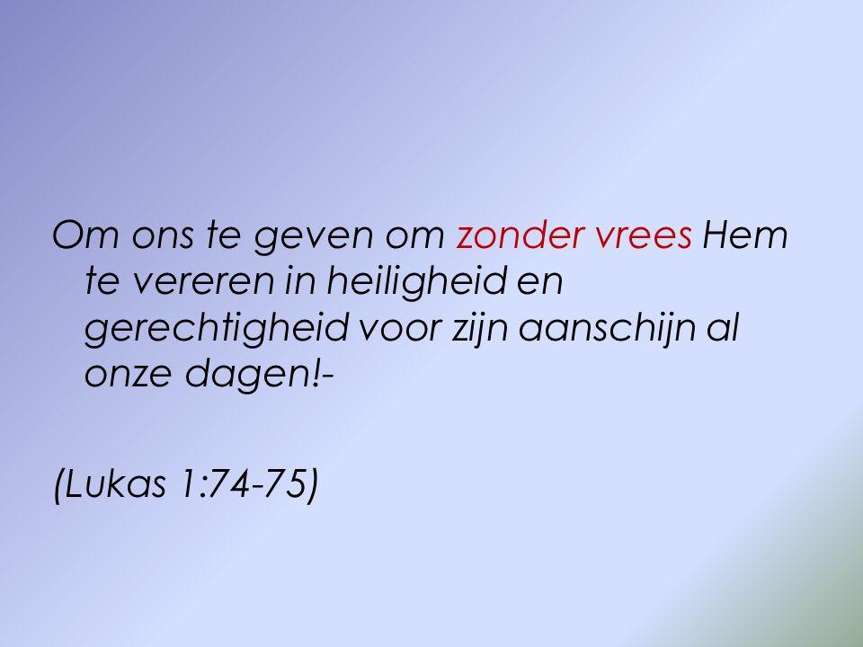 Om ons te geven om zonder vrees Hem te vereren in heiligheid en gerechtigheid voor zijn aanschijn al onze dagen!- (Lukas 1:74-75)