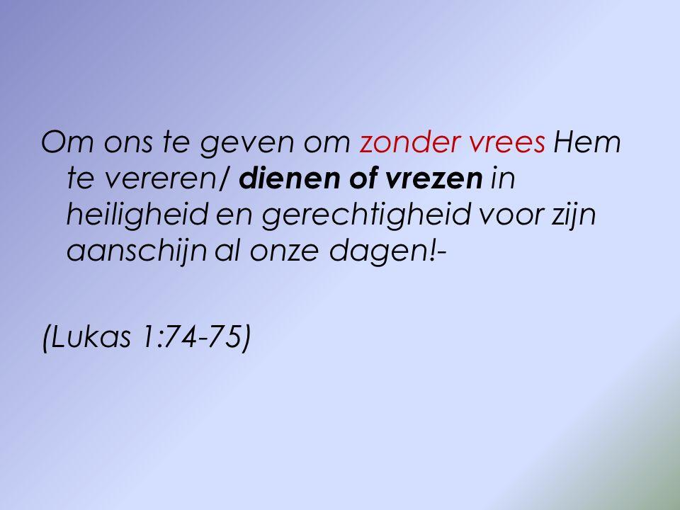 Om ons te geven om zonder vrees Hem te vereren/ dienen of vrezen in heiligheid en gerechtigheid voor zijn aanschijn al onze dagen!- (Lukas 1:74-75)