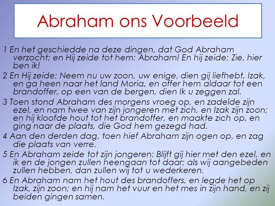 Abraham ons Voorbeeld 1 En het geschiedde na deze dingen, dat God Abraham verzocht; en Hij zeide tot hem: Abraham! En hij zeide: Zie, hier ben ik! 2 E