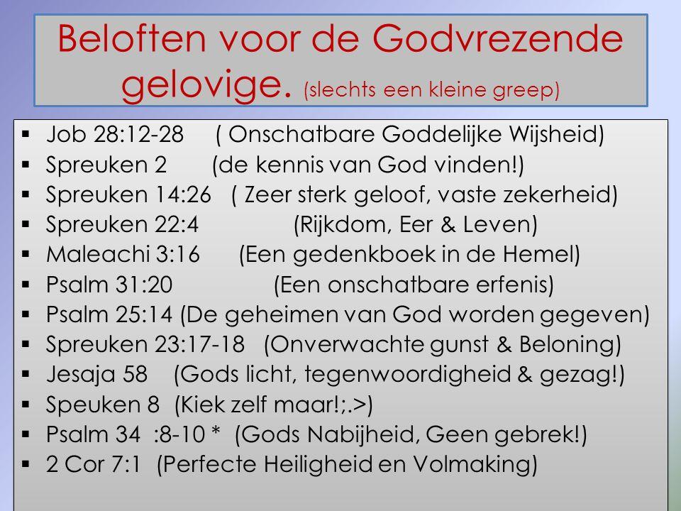 Beloften voor de Godvrezende gelovige. (slechts een kleine greep)  Job 28:12-28 ( Onschatbare Goddelijke Wijsheid)  Spreuken 2 (de kennis van God vi