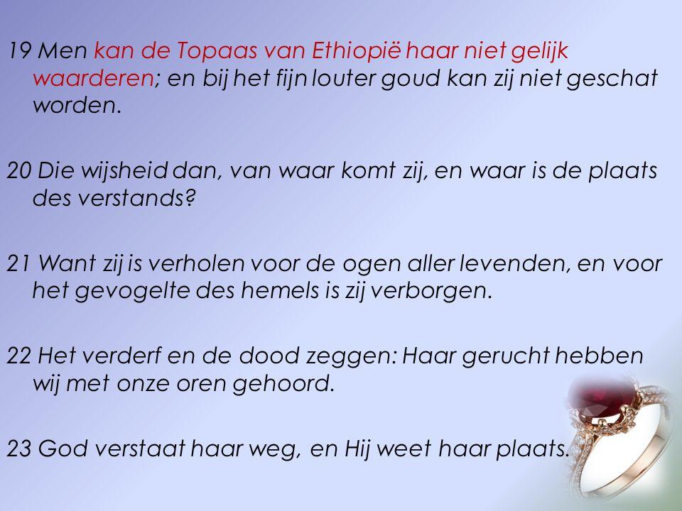 19 Men kan de Topaas van Ethiopië haar niet gelijk waarderen; en bij het fijn louter goud kan zij niet geschat worden. 20 Die wijsheid dan, van waar k