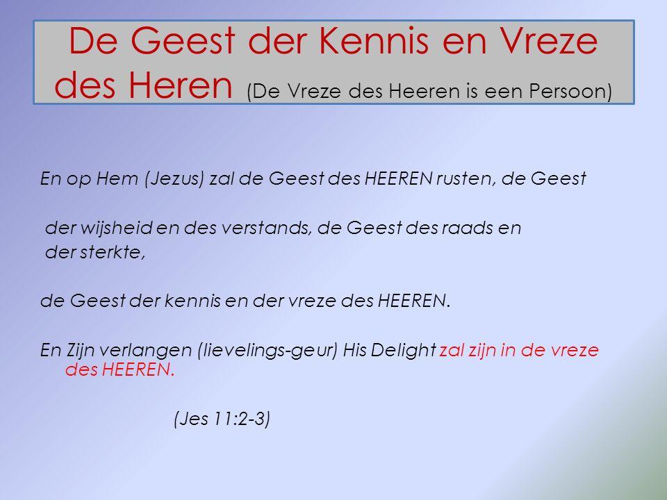 De Geest der Kennis en Vreze des Heren (De Vreze des Heeren is een Persoon) En op Hem (Jezus) zal de Geest des HEEREN rusten, de Geest der wijsheid en