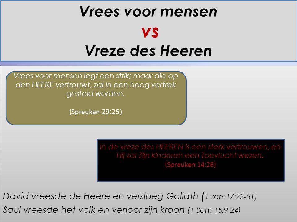 Vrees voor mensen vs Vreze des Heeren David vreesde de Heere en versloeg Goliath ( 1 sam17:23-51) Saul vreesde het volk en verloor zijn kroon (1 Sam 15:9-24) David vreesde de Heere en versloeg Goliath ( 1 sam17:23-51) Saul vreesde het volk en verloor zijn kroon (1 Sam 15:9-24) Vrees voor mensen legt een strik; maar die op den HEERE vertrouwt, zal in een hoog vertrek gesteld worden.