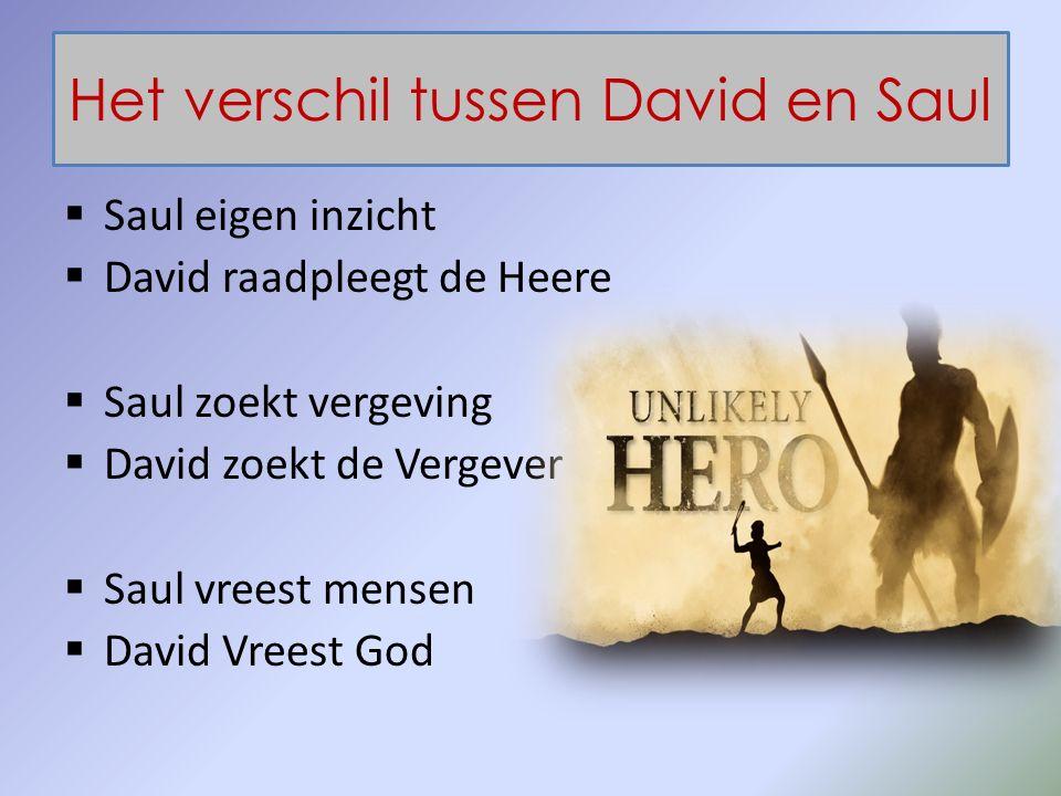 Het verschil tussen David en Saul  Saul eigen inzicht  David raadpleegt de Heere  Saul zoekt vergeving  David zoekt de Vergever  Saul vreest mensen  David Vreest God