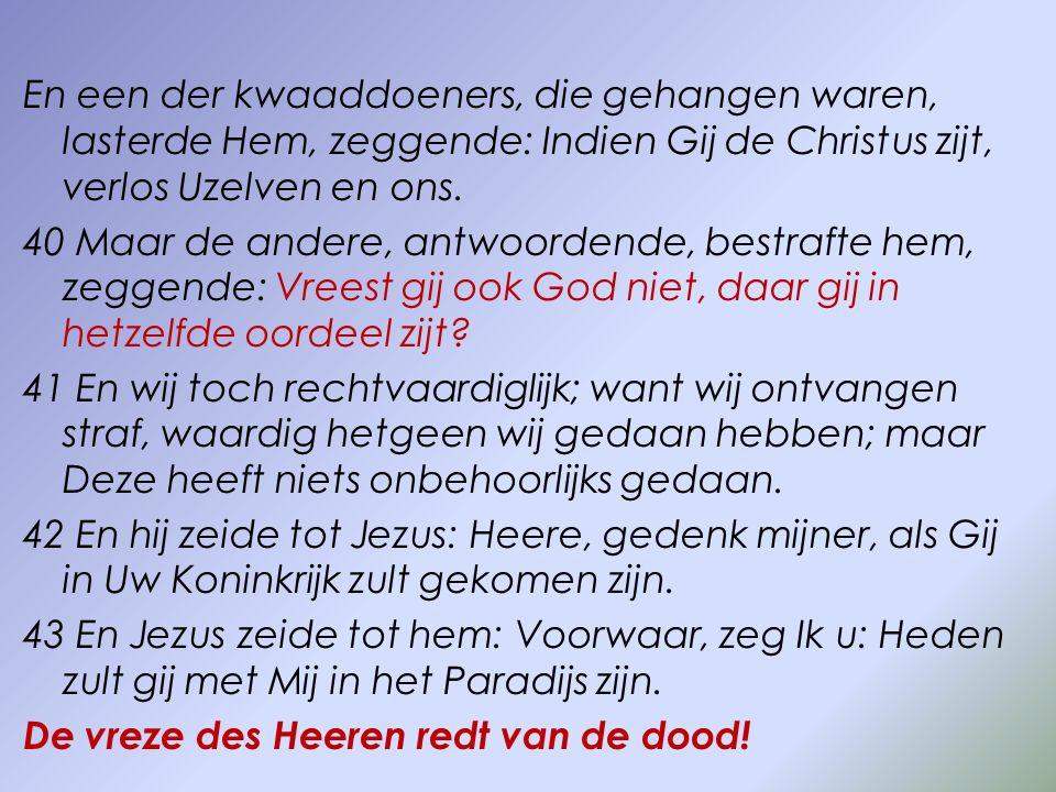 En een der kwaaddoeners, die gehangen waren, lasterde Hem, zeggende: Indien Gij de Christus zijt, verlos Uzelven en ons. 40 Maar de andere, antwoorden