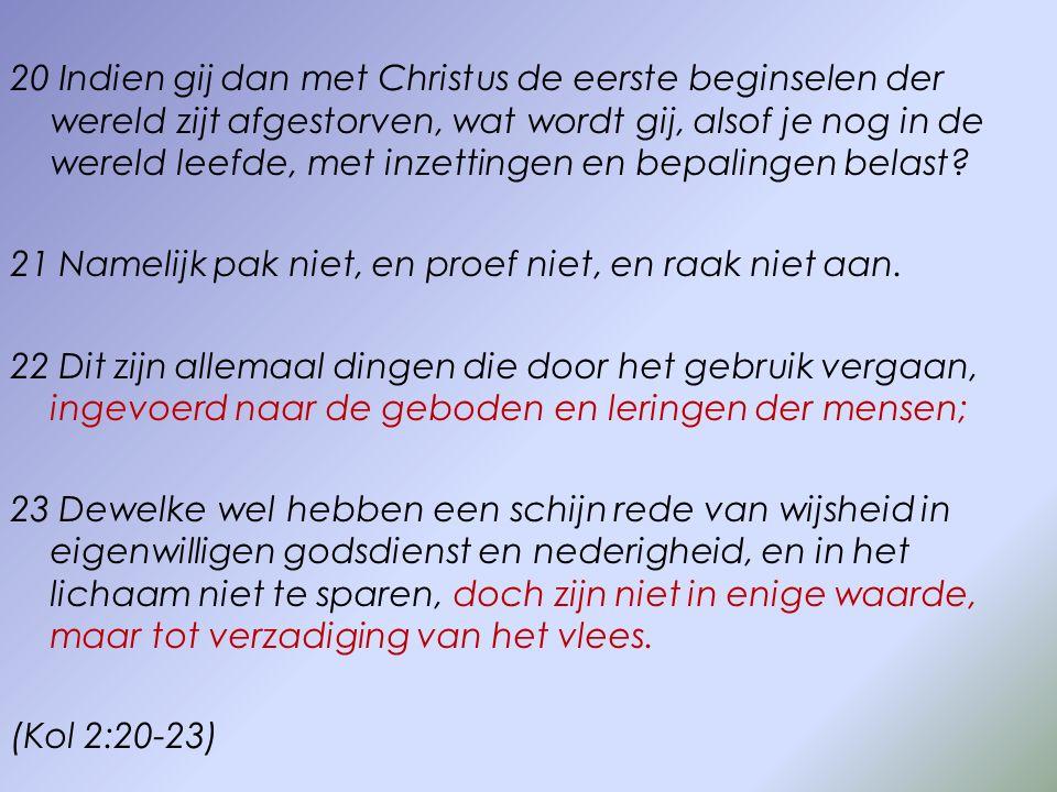 20 Indien gij dan met Christus de eerste beginselen der wereld zijt afgestorven, wat wordt gij, alsof je nog in de wereld leefde, met inzettingen en bepalingen belast.