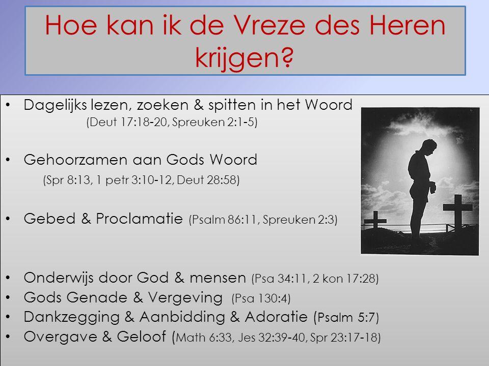 Hoe kan ik de Vreze des Heren krijgen? Dagelijks lezen, zoeken & spitten in het Woord (Deut 17:18-20, Spreuken 2:1-5) Gehoorzamen aan Gods Woord (Spr
