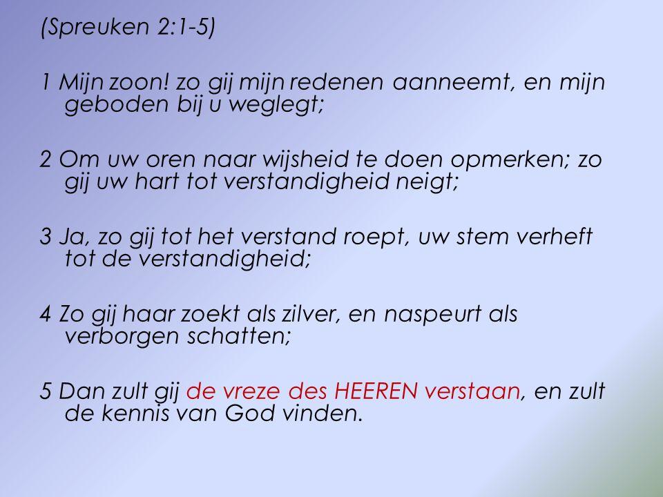 (Spreuken 2:1-5) 1 Mijn zoon! zo gij mijn redenen aanneemt, en mijn geboden bij u weglegt; 2 Om uw oren naar wijsheid te doen opmerken; zo gij uw hart
