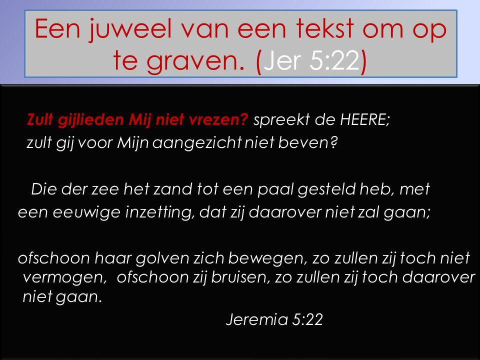 Een juweel van een tekst om op te graven. (Jer 5:22) Zult gijlieden Mij niet vrezen? spreekt de HEERE; zult gij voor Mijn aangezicht niet beven? Die d