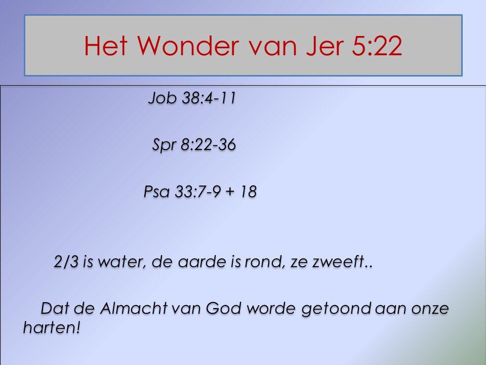 Het Wonder van Jer 5:22 Job 38:4-11 Spr 8:22-36 Psa 33:7-9 + 18 2/3 is water, de aarde is rond, ze zweeft.. Dat de Almacht van God worde getoond aan o