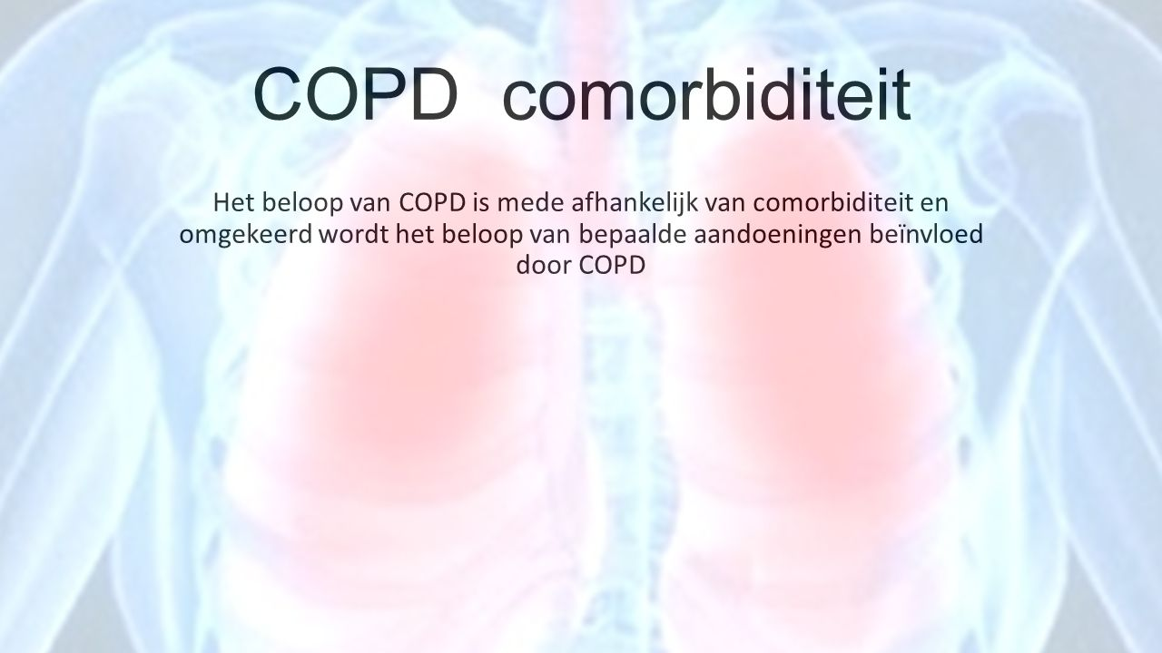 COPD comorbiditeit Het beloop van COPD is mede afhankelijk van comorbiditeit en omgekeerd wordt het beloop van bepaalde aandoeningen beïnvloed door CO