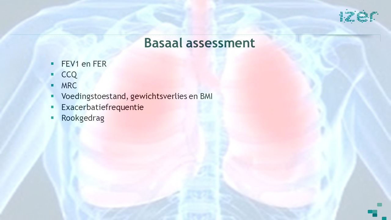 Basaal assessment  FEV1 en FER  CCQ  MRC  Voedingstoestand, gewichtsverlies en BMI  Exacerbatiefrequentie  Rookgedrag