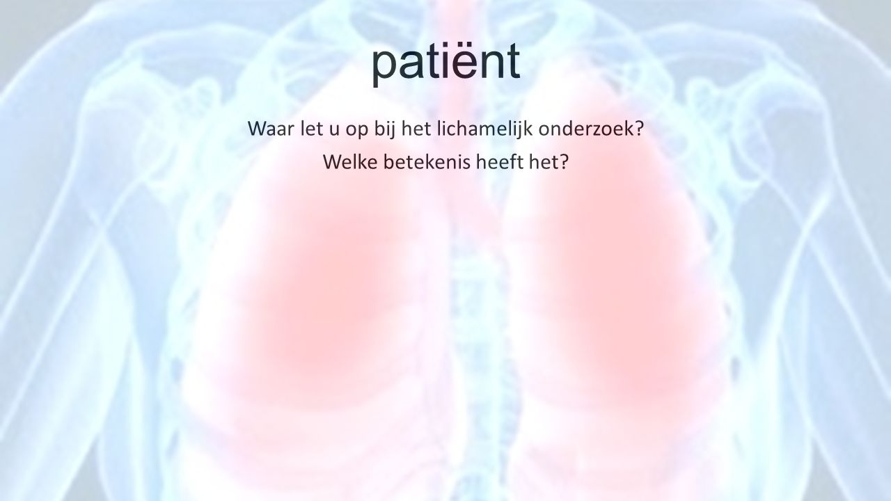 patiënt Waar let u op bij het lichamelijk onderzoek? Welke betekenis heeft het?