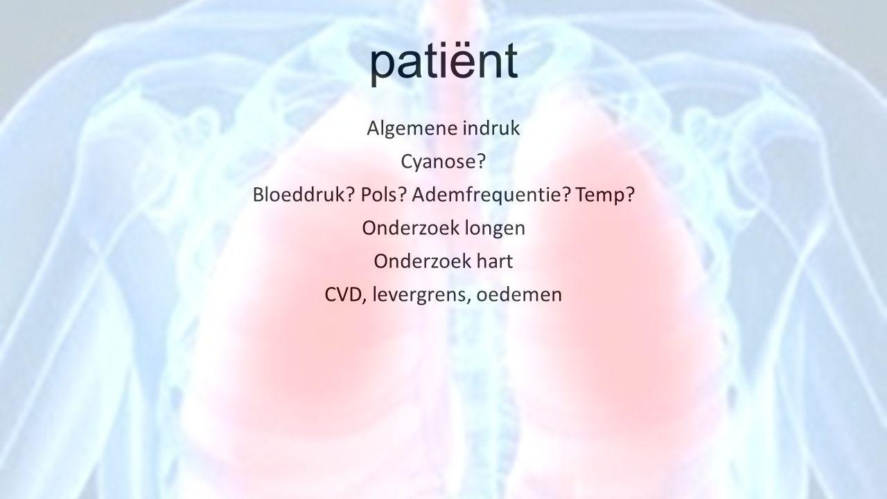 patiënt Algemene indruk Cyanose? Bloeddruk? Pols? Ademfrequentie? Temp? Onderzoek longen Onderzoek hart CVD, levergrens, oedemen