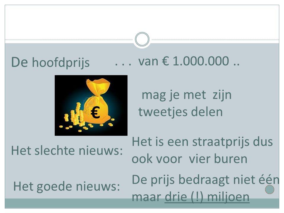 ... van € 1.000.000.. De hoofdprijs mag je met zijn tweetjes delen Het slechte nieuws: Het is een straatprijs dus ook voor vier buren Het goede nieuws