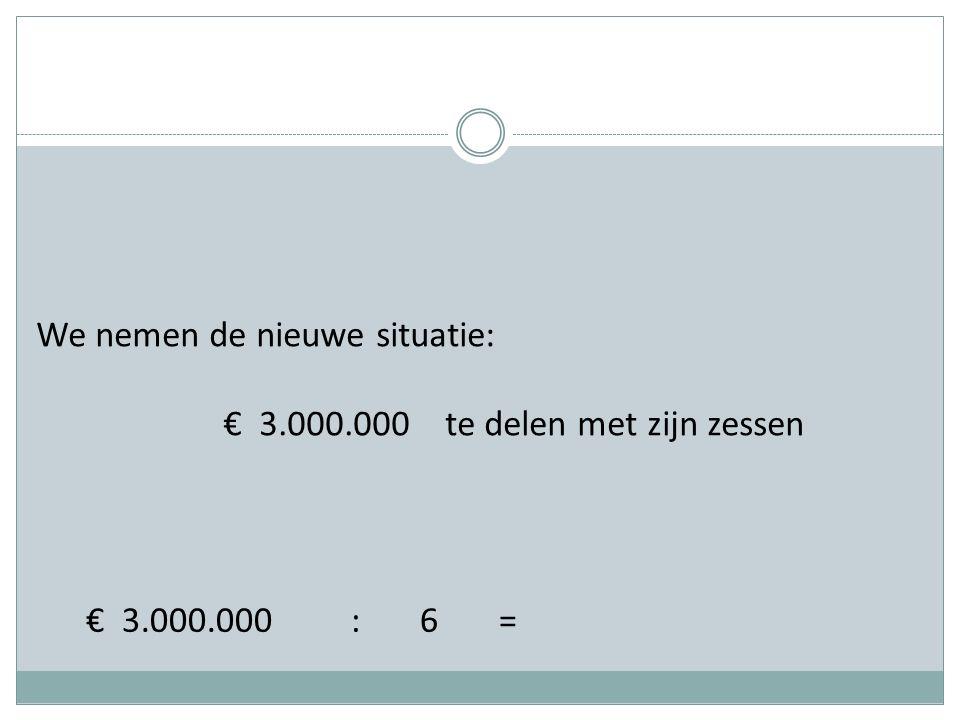 We nemen de nieuwe situatie: € 3.000.000 te delen met zijn zessen € 3.000.000 : 6 =
