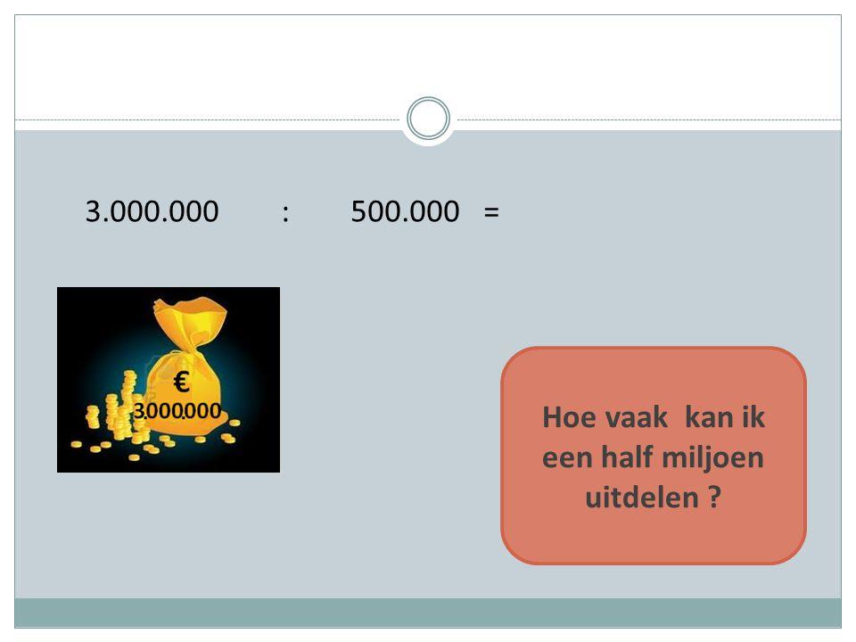 3.000.000 : 500.000 = Hoe vaak kan ik een half miljoen uitdelen ?