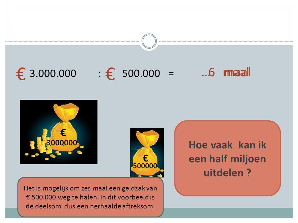 3.000.000 : 500.000 = Hoe vaak kan ik een half miljoen uitdelen ? €€ …. maal Het is mogelijk om zes maal een geldzak van € 500.000 weg te halen. In di