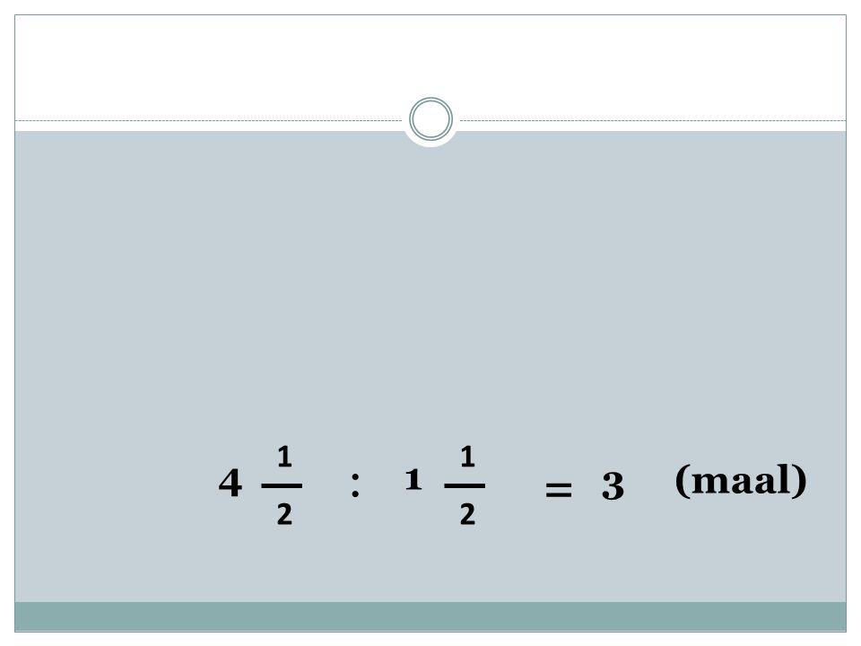 4 1 2 : 1 1 2 = 3 (maal)