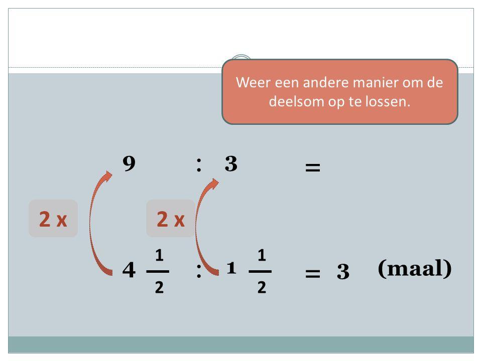 4 1 2 : 1 1 2 = 3 (maal) 2 x 9 : 3 = Weer een andere manier om de deelsom op te lossen.