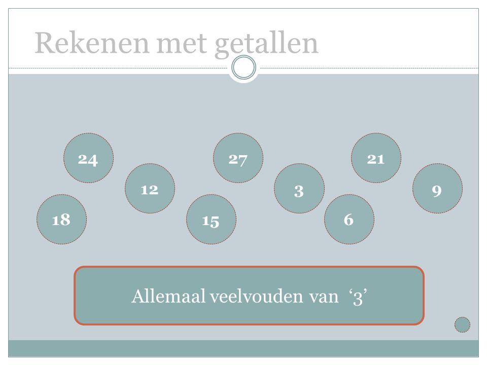 Rekenen met getallen 18 24 12 6 21 9 15 27 3 Allemaal veelvouden van '3'