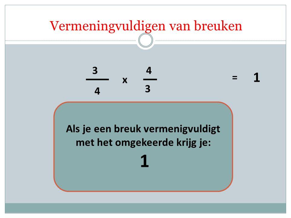 4 3 3 4 x = 1 Als je een breuk vermenigvuldigt met het omgekeerde krijg je: 1