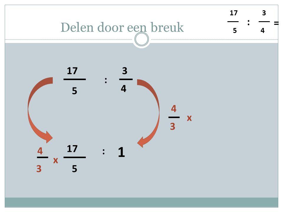 5 4 3 : = Delen door een breuk 5 17 4 3 : 1 3 4 x 5 : 3 4 x