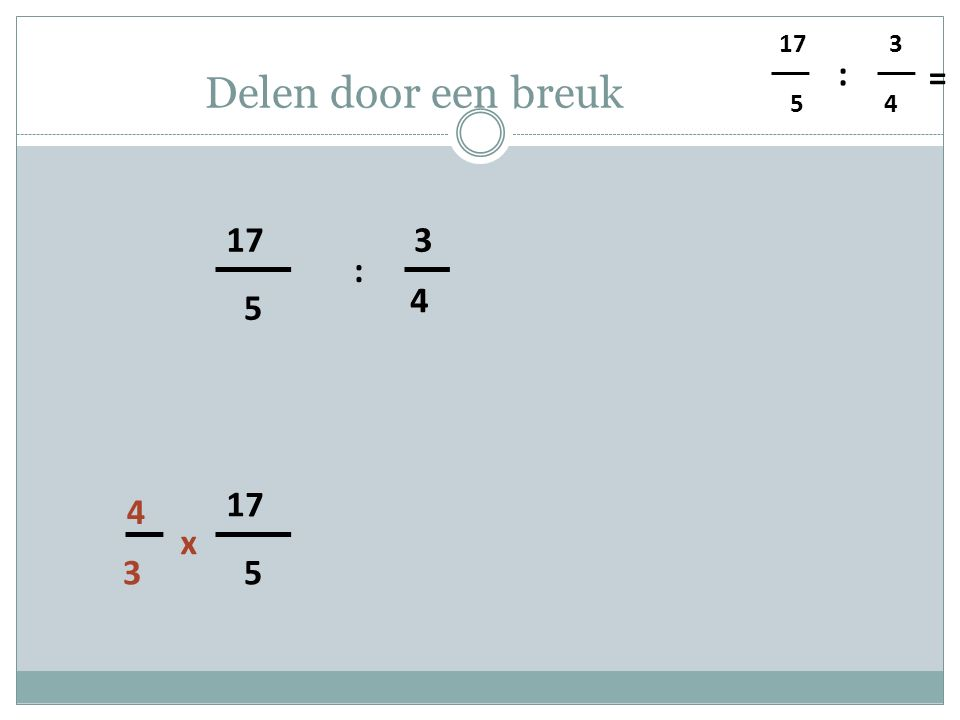 5 4 3 : = Delen door een breuk 5 17 4 3 : 3 4 x 5